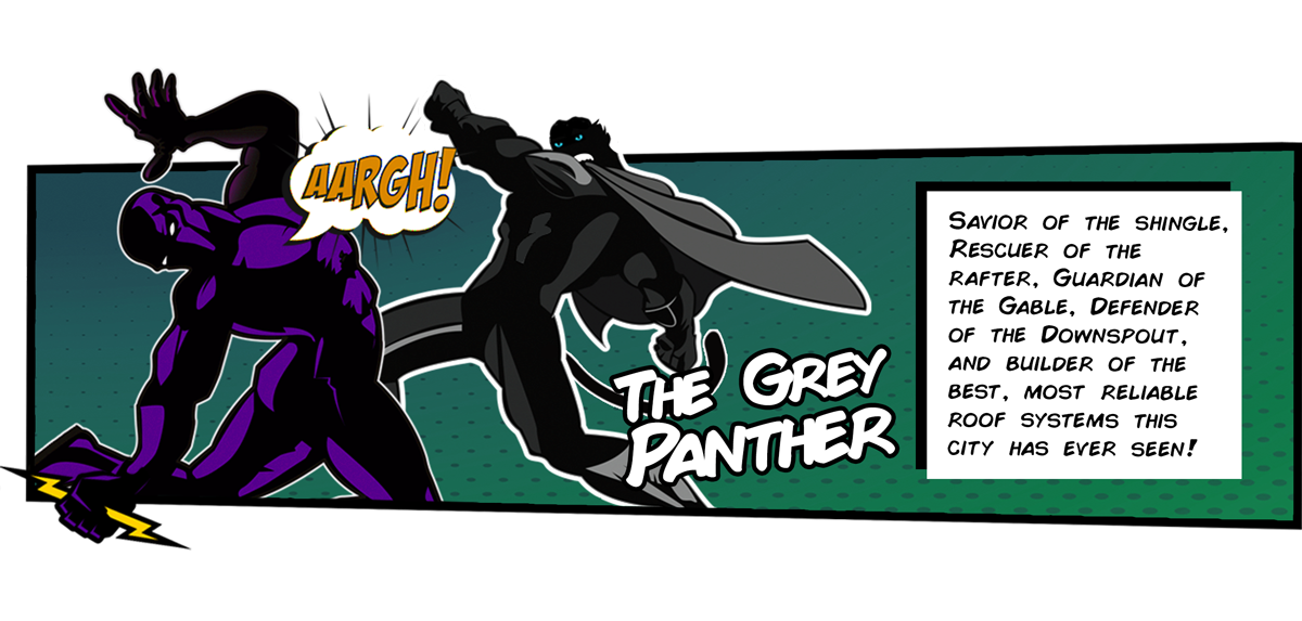 It's the Grey Panther! Savior of the Shingle, Rescuer of the Rafter, Guardian of the Gable, Defender of the Downspout, and Builder of the Best, Most Reliable Roof Systems this city has ever seen! Ka-pow, he takes Sergeant Storm out with one swing!